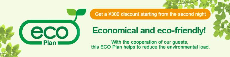 ECO Plan \300 discount for room rates after the 2nd night. Friendly to the environment and wallet! By cooperation of customers,